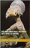 Diálogos ancestrais: história e arte entre os Iorubás (Arte Africana Livro 1) (Portuguese Edition)