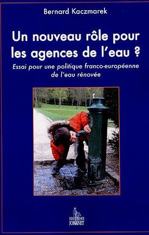 Un nouveau rôle pour les agences de l'eau ? : Essai pour une politique franco-européenne de l'eau par Bernard Kaczmarek