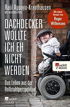 Dachdecker wollte ich eh nicht werden: Das Leben aus der Rollstuhlperspektive von [Aguayo-Krauthausen, Raúl]