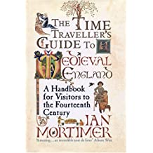 The Time-traveller's Guide to Medieval England: A Handbook for Visitors to the Fourteenth Century: Written by Ian Mortimer, 2008 Edition, (First Edition) Publisher: The Bodley Head Ltd [Hardcover]