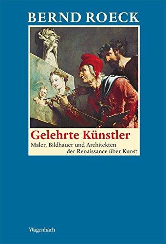 Gelehrte Künstler: Maler, Bildhauer und Architekten der Renaissance über Kunst (Allgemeines...