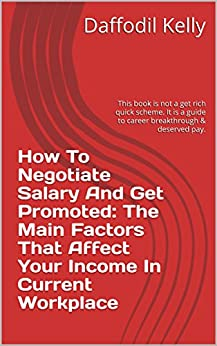 How To Negotiate Salary And Get Promoted: The Main Factors That Affect Your Income In Current Workplace: This book is not a get rich quick scheme. It is a guide to career breakthrough & deserved pay. by [Kelly, Daffodil]