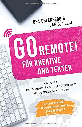 GO REMOTE! für Kreative und Texter - Ab jetzt ortsunabhängig arbeiten und selbstbestimmt leben.: Mit Interviews und praktischen Anleitungen zu über 30 Berufen.