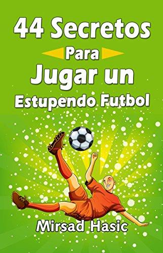 44 Secretos para Jugar un Estupendo Futbol por Mirsad Hasic