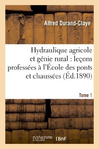 Hydraulique agricole et génie rural : leçons professées à l'École des ponts et chaussées. Tome 1 par Alfred Durand-Claye