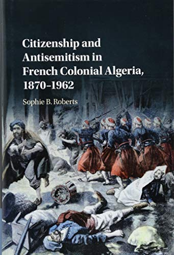 Citizenship and Antisemitism in French Colonial Algeria, 1870–1962 por Sophie B. Roberts