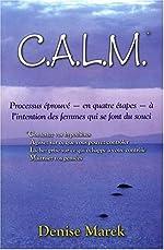 CALM - Processus éprouvé - en quatre étapes - à l'intention des femmes qui se font du souci de Denise Marek