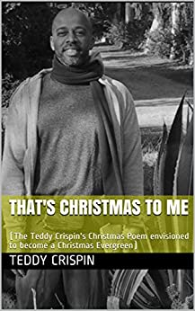 THAT'S CHRISTMAS TO ME: (The Teddy Crispin's Christmas Poem envisioned to become a Christmas Evergreen) par [Crispin, Teddy]