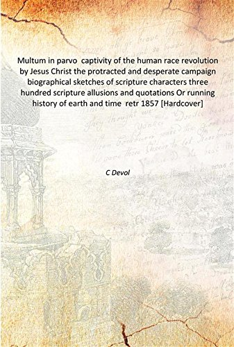 Multum in parvo captivity of the human race revolution by Jesus Christ the protracted and desperate campaign biographical sketches of scripture characters three hundred scripture allusions and quotations Or running history of earth and time retr 1857