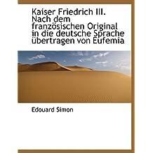 Kaiser Friedrich III. Nach Dem Franz Sischen Original in Die Deutsche Sprache Bertragen Von Eufemia