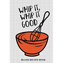 Blank Recipe Book (Whip It Whip It Good): Blank Recipe Journal: Family Recipes Notebook: Gift for Foodies, Chefs,Mom, Grandma (Blank Recipe Journals)
