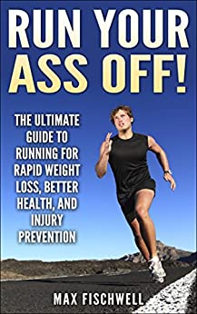 Run Your Ass Off!: The Ultimate Guide to Running For Rapid Weight Loss, Better Health, and Injury Prevention (English Edition) par [Fischwell, Max]