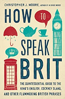 How to Speak Brit: The Quintessential Guide to the King's English, Cockney Slang, and Other Flummoxing British Phrases par [Moore, Christopher J.]