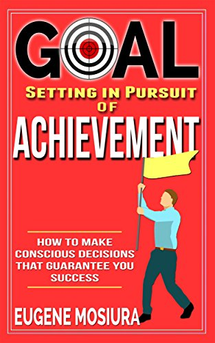 Goal Setting in Pursuit of Achievement: How to Make Conscious Decisions That Guarantee Your Success (English Edition)