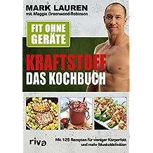Fit ohne Geräte – Kraftstoff – Das Kochbuch: Mit 125 Rezepten für weniger Körperfett und mehr Muskeldefinition (German Edition)