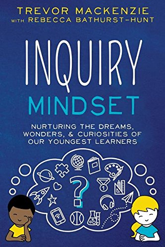 Inquiry Mindset: Nurturing the Dreams, Wonderings, and Curiosities of Our Youngest Learners