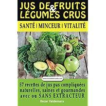 Jus de Fruits et de Legumes Crus: 57 recettes faciles et un Guide Pratique Complet pour améliorer votre alimentation : Santé, Vitalité et Minceur, ... sans extracteur, FACILEMENT ET DURABLEMENT.
