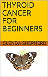 THYROID CANCER FOR BEGINNERS (Living With Thyroid Cancer Book 1)