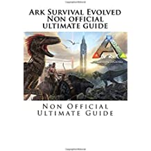 Ark Survival Evolved: Non Official Ultimate Guide