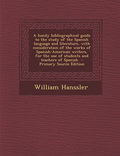 A Handy Bibliographical Guide to the Study of the Spanish Language and Literature, with Consideration of the Works of Spanish-American Writers, for ... Teachers of Spanish - Primary Source Edition