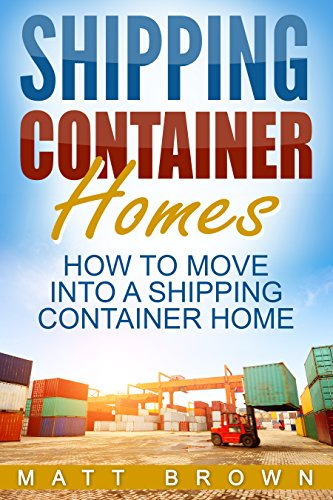 Shipping Container Homes: How to Move Into a Shipping Container Home (a Step By Step Guide) (English Edition)