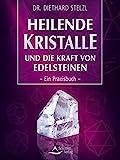 Heilende Kristalle und die Kraft von Edelsteinen: Ein Praxisbuch - Diethard Stelzl