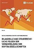 Bilanzielle und steuerrechtliche Folgen der Verschmelzung von Kapitalgesellschaften: Gestaltungsmöglichkeiten und Problematiken