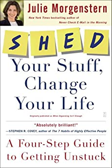 SHED Your Stuff, Change Your Life: A Four-Step Guide to Getting Unstuck (English Edition) par [Morgenstern, Julie]