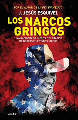 Los narcos gringos: Una radiografía inédita del tráfico de drogas en Estados Unidos por J. Jesús Esquivel