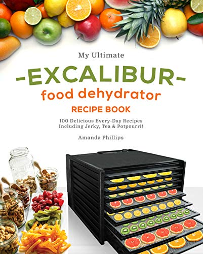 My Ultimate EXCALIBUR Food Dehydrator Recipe Book: 100 Delicious Every-Day Recipes Including Jerky, Tea & Potpourri! (Magic Fruits, Veggie treats and MORE Book 1) (English Edition)