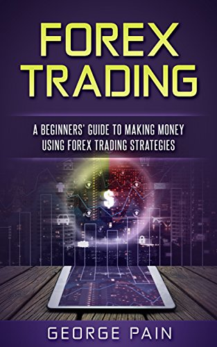Forex Trading: A Beginners Guide to making money using ...
