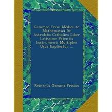 Gemmae Frisii Medici Ac Mathematici De Astrolabo Catholico Liber Latissime Patentis Instrumenti Multiplex Usus Explicatur ...