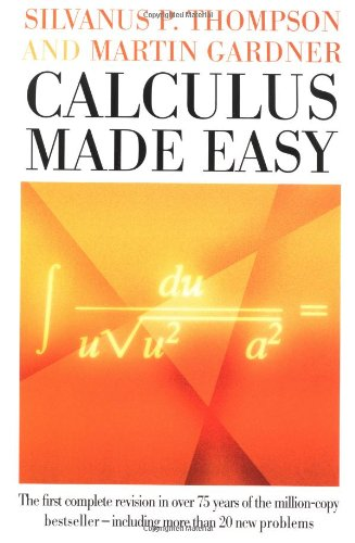 Calculus Made Easy: Being a Very-Simplest Introduction to Those Beautiful Methods of Reckoning Which Are Generally Called by the Terrifying Names of the Differential calc