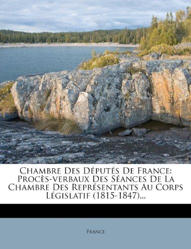 Chambre Des Députés De France: Procès-verbaux Des Séances De La Chambre Des Représentants Au Corps Législatif (1815-1847)...