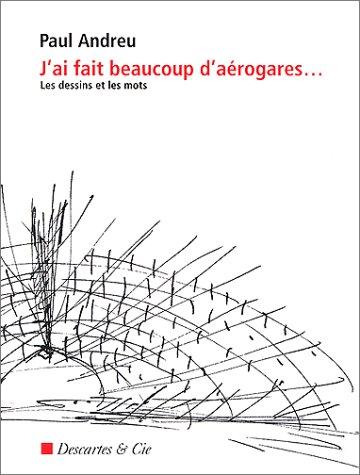 J'AI FAIT BEAUCOUP D'AEROGARES... Les dessins et les mots par Paul Andreu