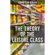 The Theory of the Leisure Class: An Economic Study of American Institutions and a Social Critique of Conspicuous Consumption (Based on Theories of Charles ... Smith and Herbert Spencer) (English Edition)