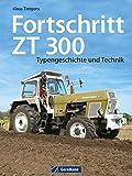 Fortschritt ZT 300: Typengeschichte und Technik zum berühmten DDR-Schlepper. Ein Traktor Bildband mit Insiderinfos zu Geschichte und Bau der Traktor Legende ZT 300 - Klaus Tietgens