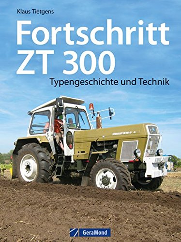 Fortschritt ZT 300: Typengeschichte und Technik zum berühmten DDR-Schlepper. Ein Traktor Bildband mit Insiderinfos zu Geschichte und Bau der Traktor Legende ZT 300