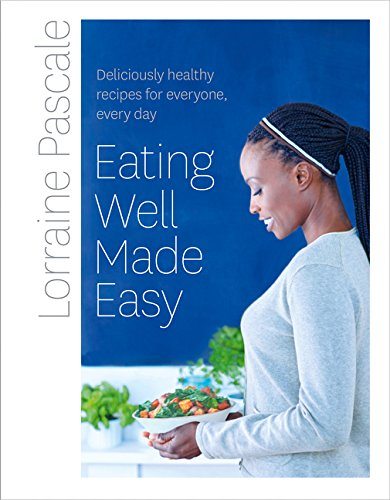 Eating Well Made Easy: Deliciously healthy recipes for everyone, every day por Lorraine Pascale