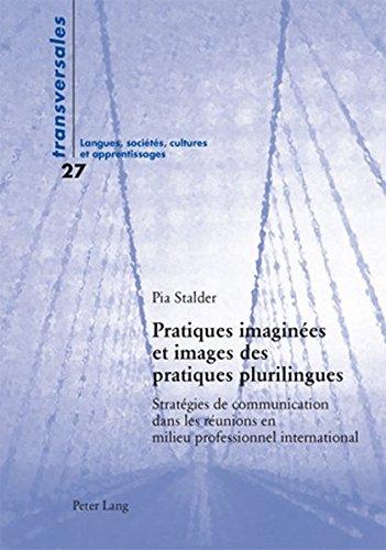 Pratiques Imaginees Et Images Des Pratiques Plurilingues: Strategies De Communication Dans Les Reunions En Milieu Professionnel International par Pia Stalder
