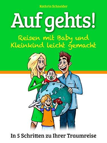 Auf gehts! - Reisen mit Baby und Kleinkind leicht gemacht!: In 5 Schritten zu Ihrer Traumreise!