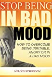 Stop Being in a Bad Mood: How To Overcome Being Irritable, Angry or In a Bad Mood