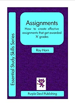 Assignments (How   to   create  effective  assignments that get awarded 'A' grades) (Essential Study Skills Book 3) by [Horn, Roy]