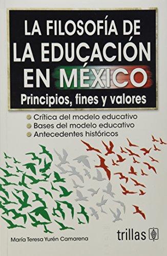 La filosofia de la educacion en Mexico/The Educational Philosophy in Mexico: Principios,fines y valores/Principles, Purpose, and Values por Maria Teresa Yuren Camarena