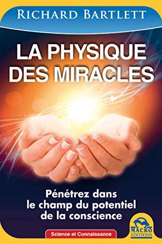 La physique des miracles: Pénétrez dans le champ du potentiel de la conscience