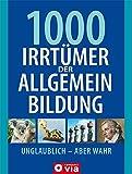 1000 Irrtümer der Allgemeinbildung: Unglaublich - Aber wahr