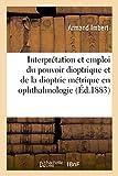 de l'Interprétation de l'Emploi Du Pouvoir Dioptrique Et de la Dioptrie Métrique En Ophthalmologie (Sciences)