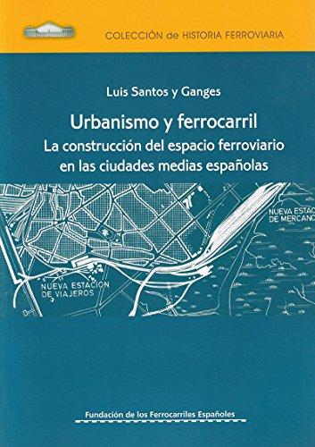 Urbanismo y Ferrocarril. La construcci—n del espacio ferroviario en las ciudades medias espa–olas.