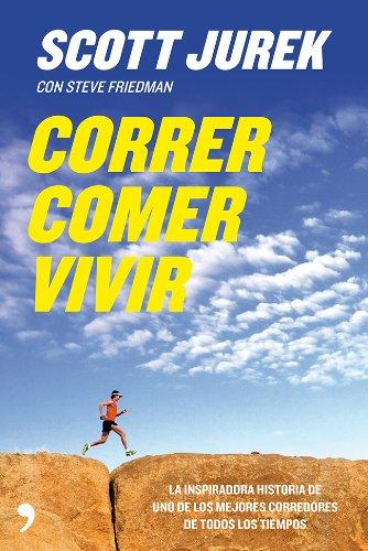 Correr, comer, vivir: La inspiradora historia de uno de los mejores corredores de todos los tiempos por Scott Jurek
