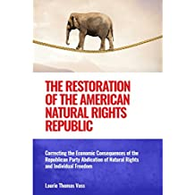 The Restoration of the American Natural Rights Republic:: Correcting the Consequences of the Republican Party Abdication of Natural Rights and Individual Freedom (English Edition)